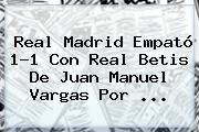 <b>Real Madrid</b> Empató 1-1 Con Real <b>Betis</b> De Juan Manuel Vargas Por <b>...</b>