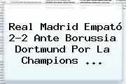 <b>Real Madrid</b> Empató 2-2 Ante <b>Borussia Dortmund</b> Por La Champions ...
