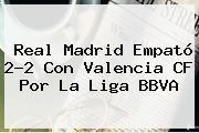 Real Madrid Empató 2-2 Con Valencia CF Por La <b>Liga BBVA</b>