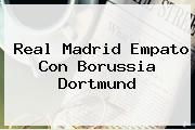 <b>Real Madrid</b> Empato Con Borussia Dortmund