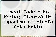 <b>Real Madrid</b> En Racha: Alcanzó Un Importante Triunfo Ante Betis
