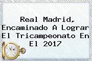 <b>Real Madrid</b>, Encaminado A Lograr El Tricampeonato En El 2017