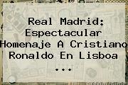 Real Madrid: Espectacular Homenaje A <b>Cristiano Ronaldo</b> En Lisboa ...