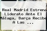 <b>Real Madrid</b> Estrena Liderato Ante El Málaga, Barça Recibe A Las <b>...</b>
