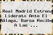 <b>Real Madrid</b> Estrena Liderato Ante El Málaga, Barsa Recibe A Las <b>...</b>