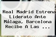 <b>Real Madrid</b> Estrena Liderato Ante Málaga, Barcelona Recibe A Las <b>...</b>