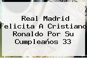 Real Madrid Felicita A <b>Cristiano Ronaldo</b> Por Su Cumpleaños 33