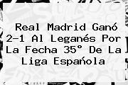 <b>Real Madrid</b> Ganó 2-1 Al <b>Leganés</b> Por La Fecha 35° De La Liga Española