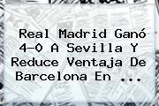 <b>Real Madrid</b> Ganó 4-0 A <b>Sevilla</b> Y Reduce Ventaja De Barcelona En <b>...</b>