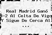 Real Madrid vs Celta. Real Madrid ganó 4-2 al Celta de Vigo y sigue de cerca al …, Enlaces, Imágenes, Videos y Tweets