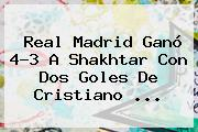<b>Real Madrid</b> Ganó 4-3 A Shakhtar Con Dos Goles De Cristiano <b>...</b>