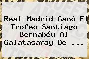 <b>Real Madrid</b> Ganó El Trofeo Santiago Bernabéu Al <b>Galatasaray</b> De <b>...</b>