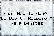 <b>Real Madrid</b> Ganó Y Le Dio Un Respiro A Rafa Benítez