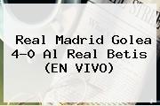 <b>Real Madrid</b> Golea 4-0 Al Real Betis (EN VIVO)