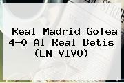 <b>Real Madrid</b> Golea 4-0 Al Real Betis (EN VIVO)