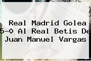 <b>Real Madrid</b> Golea 5-0 Al Real Betis De Juan Manuel Vargas