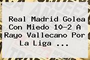 <b>Real Madrid</b> Golea Con Miedo 10-2 A <b>Rayo Vallecano</b> Por La Liga <b>...</b>
