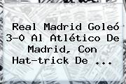 <b>Real Madrid</b> Goleó 3-0 Al <b>Atlético De Madrid</b>, Con Hat-trick De ...