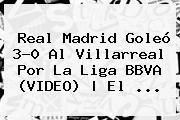 Real Madrid Goleó 3-0 Al Villarreal Por La <b>Liga BBVA</b> (VIDEO) | El <b>...</b>