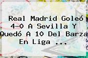 <b>Real Madrid</b> Goleó 4-0 A <b>Sevilla</b> Y Quedó A 10 Del Barza En Liga <b>...</b>