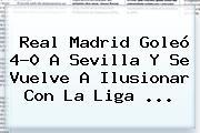 <b>Real Madrid</b> Goleó 4-0 A <b>Sevilla</b> Y Se Vuelve A Ilusionar Con La Liga <b>...</b>