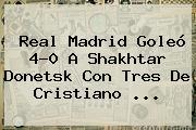 <b>Real Madrid</b> Goleó 4-0 A Shakhtar Donetsk Con Tres De Cristiano <b>...</b>