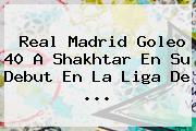 <b>Real Madrid</b> Goleo 40 A Shakhtar En Su Debut En La Liga De <b>...</b>