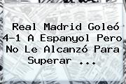 <b>Real Madrid</b> Goleó 4-1 A <b>Espanyol</b> Pero No Le Alcanzó Para Superar <b>...</b>