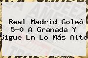 Real Madrid Goleó 5-0 A Granada Y Sigue En Lo Más Alto