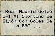 <b>Real Madrid</b> Goleó 5-1 Al Sporting De Gijón Con Goles De La BBC <b>...</b>