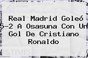 <b>Real Madrid</b> Goleó 5-2 A Osasuna Con Un Gol De Cristiano Ronaldo