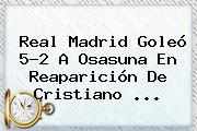 <b>Real Madrid</b> Goleó 5-2 A Osasuna En Reaparición De Cristiano ...