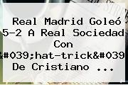 <b>Real Madrid</b> Goleó 5-2 A <b>Real Sociedad</b> Con &#039;hat-trick&#039; De Cristiano ...