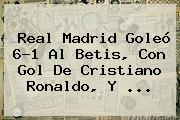 <b>Real Madrid</b> Goleó 6-1 Al Betis, Con Gol De Cristiano Ronaldo, Y ...