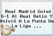 <b>Real Madrid</b> Goleó 6-1 Al Real Betis Y Volvió A La Punta De La Liga ...