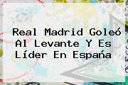 <b>Real Madrid</b> Goleó Al Levante Y Es Líder En España