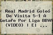 <b>Real Madrid</b> Goleó De Visita 5-1 A <b>Getafe</b> Por Liga BBVA (VIDEO) | El <b>...</b>