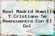 <b>Real Madrid</b> Humilla Y Cristiano Se Reencuentra Con El Gol