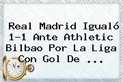 <b>Real Madrid</b> Igualó 1-1 Ante <b>Athletic Bilbao</b> Por La Liga Con Gol De ...
