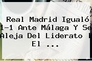 <b>Real Madrid</b> Igualó 1-1 Ante <b>Málaga</b> Y Se Aleja Del Liderato | El <b>...</b>
