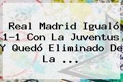 <b>Real Madrid</b> Igualó 1-1 Con La Juventus Y Quedó Eliminado De La <b>...</b>
