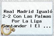 <b>Real Madrid</b> Igualó 2-2 Con Las Palmas Por La Liga Santander | El ...