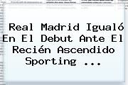 <b>Real Madrid</b> Igualó En El Debut Ante El Recién Ascendido Sporting <b>...</b>
