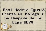 <b>Real Madrid</b> Igualó Frente Al <b>Málaga</b> Y Se Despide De La Liga BBVA