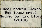<b>Real Madrid</b>: James Rodríguez Anotó Golazo De Tiro Libre (VIDEO)