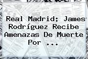 Real Madrid: James Rodríguez Recibe Amenazas De Muerte Por ...