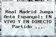 <b>Real Madrid</b> Juega Ante Espanyol: EN VIVO Y EN DIRECTO Partido ...