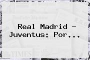 <b>Real Madrid</b> ? Juventus: Por...