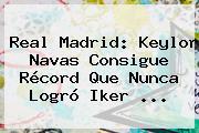 <b>Real Madrid</b>: Keylor Navas Consigue Récord Que Nunca Logró Iker <b>...</b>