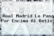 <b>Real Madrid</b> Le Pasa Por Encima Al Betis